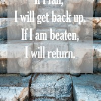 Mantra of the week: If I fall, I will get back up. If I am beaten, I will return.