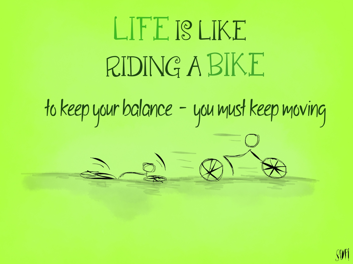 Life is like riding a bike. To keep your balance - you must keep moving.