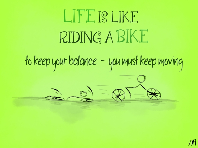 Life is like riding a bike. To keep your balance – you must keep moving.