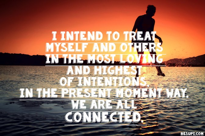 Mantra of the week: I intend to treat myself and others in the most loving and highest of intentions, in the present moment way. We are all connected.