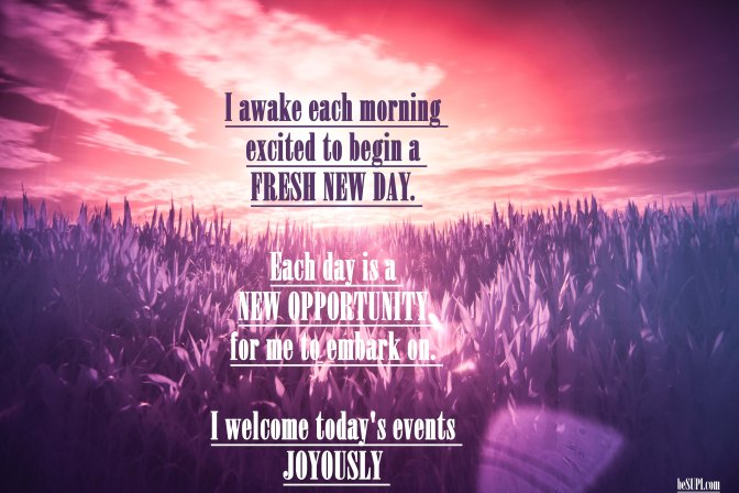 Mantra of the week: I awake each morning excited to begin a fresh new day. Each day is a new opportunity for me to embark on. I welcome today's events joyously.