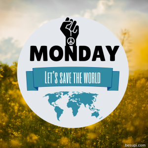 It's MONDAY. Let's change the world!