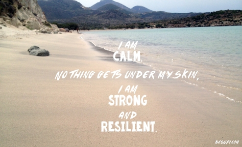 I am calm, nothing gets under my skin. I am strong and resilient.