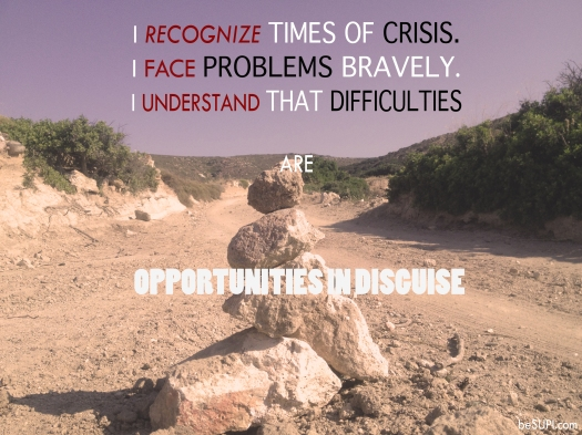 I recognize times of crisis. I face problems bravely. I understand that difficulties are opportunities in disguise.