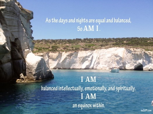 As the days and nights are equal and balanced, so AM I. I AM balanced intellectually, emotionally and spiritually. I AM an equinox within.