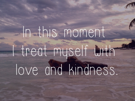 In this moment I treat myself with love and kindness.